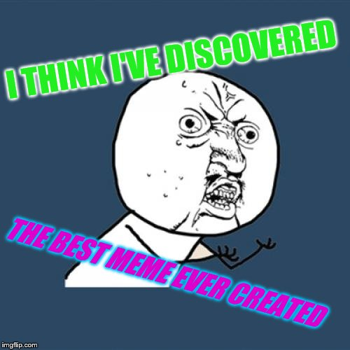 Y U No Meme | I THINK I'VE DISCOVERED THE BEST MEME EVER CREATED | image tagged in memes,y u no | made w/ Imgflip meme maker