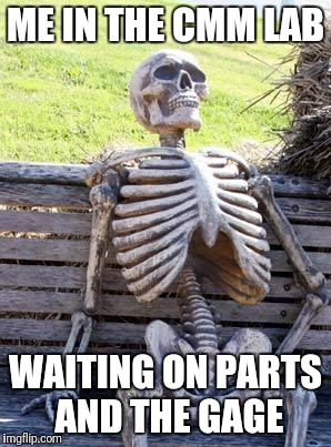 Waiting Skeleton Meme | ME IN THE CMM LAB WAITING ON PARTS AND THE GAGE | image tagged in memes,waiting skeleton | made w/ Imgflip meme maker
