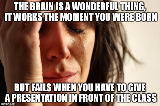 First World Problems Meme | THE BRAIN IS A WONDERFUL THING, IT WORKS THE MOMENT YOU WERE BORN BUT FAILS WHEN YOU HAVE TO GIVE A PRESENTATION IN FRONT OF THE CLASS | image tagged in memes,first world problems | made w/ Imgflip meme maker