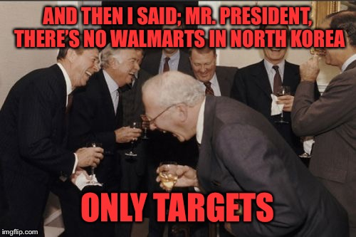 Laughing Men In Suits Meme | AND THEN I SAID; MR. PRESIDENT, THERE'S NO WALMARTS IN NORTH KOREA ONLY TARGETS | image tagged in memes,laughing men in suits | made w/ Imgflip meme maker