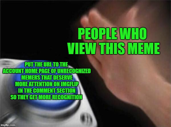 Blank Nut Button | PEOPLE WHO VIEW THIS MEME PUT THE URL TO THE ACCOUNT HOME PAGE OF UNRECOGNIZED MEMERS THAT DESERVE MORE ATTENTION ON IMGFLIP IN THE COMMENT  | image tagged in memes,blank nut button,doctordoomsday180,unrecognized imgflip users,imgflip users,comments | made w/ Imgflip meme maker