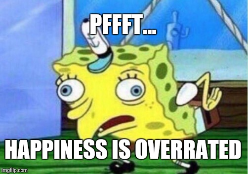 Mocking Spongebob Meme | PFFFT... HAPPINESS IS OVERRATED | image tagged in memes,mocking spongebob | made w/ Imgflip meme maker