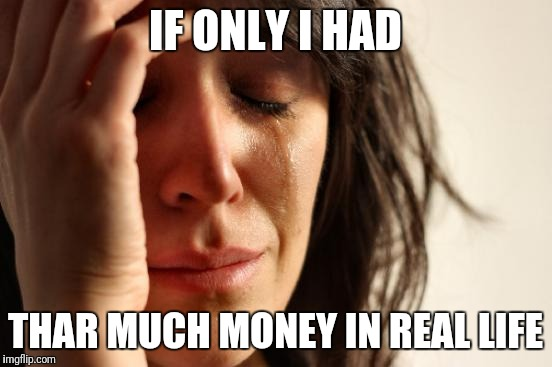 First World Problems Meme | IF ONLY I HAD THAR MUCH MONEY IN REAL LIFE | image tagged in memes,first world problems | made w/ Imgflip meme maker