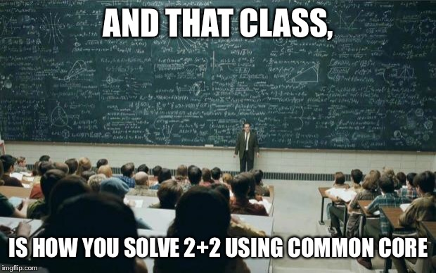 Professor in front of class | AND THAT CLASS, IS HOW YOU SOLVE 2+2 USING COMMON CORE | image tagged in professor in front of class | made w/ Imgflip meme maker