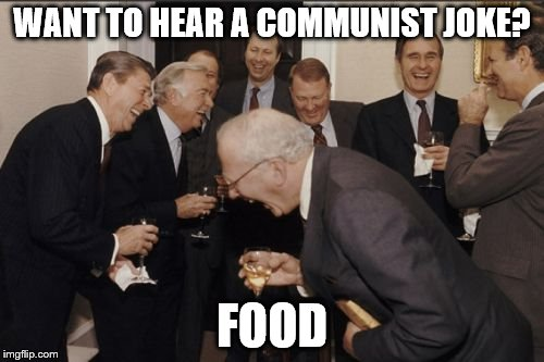 'nough said | WANT TO HEAR A COMMUNIST JOKE? FOOD | image tagged in memes,laughing men in suits,politics,politics lol,communism,socialism | made w/ Imgflip meme maker