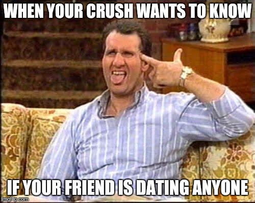 al bundy couch shooting | WHEN YOUR CRUSH WANTS TO KNOW IF YOUR FRIEND IS DATING ANYONE | image tagged in al bundy couch shooting | made w/ Imgflip meme maker