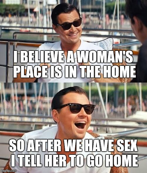 Leonardo Dicaprio Wolf Of Wall Street Meme | I BELIEVE A WOMAN'S PLACE IS IN THE HOME SO AFTER WE HAVE SEX I TELL HER TO GO HOME | image tagged in memes,leonardo dicaprio wolf of wall street | made w/ Imgflip meme maker