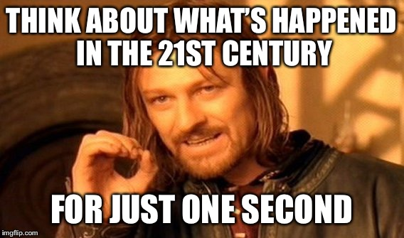 One Does Not Simply Meme | THINK ABOUT WHAT'S HAPPENED IN THE 21ST CENTURY FOR JUST ONE SECOND | image tagged in memes,one does not simply | made w/ Imgflip meme maker