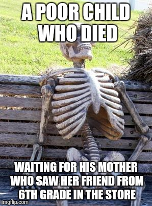 Waiting Skeleton Meme | A POOR CHILD WHO DIED WAITING FOR HIS MOTHER WHO SAW HER FRIEND FROM 6TH GRADE IN THE STORE | image tagged in memes,waiting skeleton | made w/ Imgflip meme maker