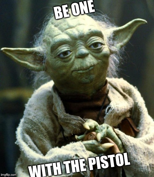 Star Wars Yoda Meme | BE ONE WITH THE PISTOL | image tagged in memes,star wars yoda | made w/ Imgflip meme maker