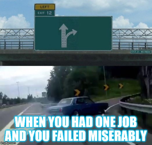Left Exit 12 Off Ramp Meme | WHEN YOU HAD ONE JOB AND YOU FAILED MISERABLY | image tagged in memes,left exit 12 off ramp | made w/ Imgflip meme maker
