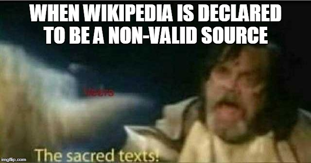 The sacred texts! | WHEN WIKIPEDIA IS DECLARED TO BE A NON-VALID SOURCE | image tagged in the sacred texts | made w/ Imgflip meme maker