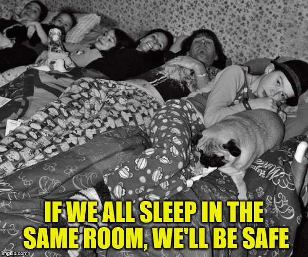 IF WE ALL SLEEP IN THE SAME ROOM, WE'LL BE SAFE | made w/ Imgflip meme maker
