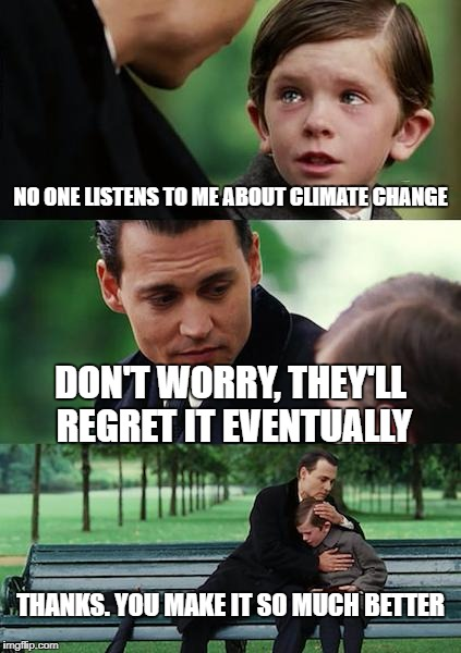 Finding Neverland Meme | NO ONE LISTENS TO ME ABOUT CLIMATE CHANGE DON'T WORRY, THEY'LL REGRET IT EVENTUALLY THANKS. YOU MAKE IT SO MUCH BETTER | image tagged in memes,finding neverland | made w/ Imgflip meme maker