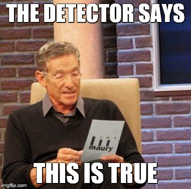 Maury Lie Detector Meme | THE DETECTOR SAYS THIS IS TRUE | image tagged in memes,maury lie detector | made w/ Imgflip meme maker