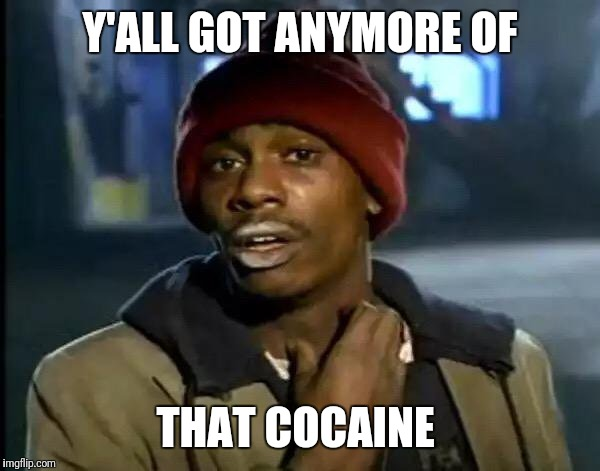 Y'all Got Any More Of That Meme | Y'ALL GOT ANYMORE OF THAT COCAINE | image tagged in memes,y'all got any more of that | made w/ Imgflip meme maker