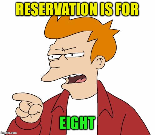 RESERVATION IS FOR EIGHT | made w/ Imgflip meme maker