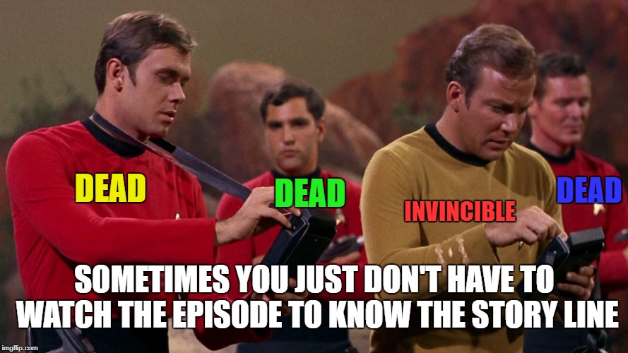 DEAD; INVINCIBLE; DEAD; DEAD; SOMETIMES YOU JUST DON'T HAVE TO WATCH THE EPISODE TO KNOW THE STORY LINE | image tagged in memes,star trek,red shirts,captain kirk | made w/ Imgflip meme maker
