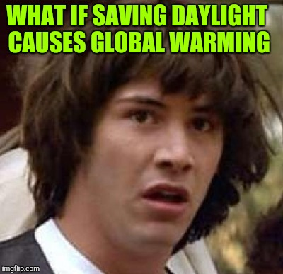 WHAT IF SAVING DAYLIGHT CAUSES GLOBAL WARMING | made w/ Imgflip meme maker