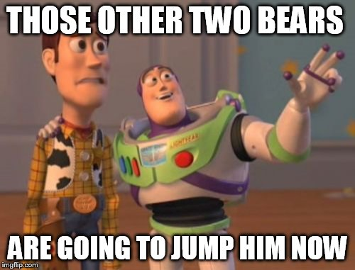 X, X Everywhere Meme | THOSE OTHER TWO BEARS ARE GOING TO JUMP HIM NOW | image tagged in memes,x x everywhere | made w/ Imgflip meme maker