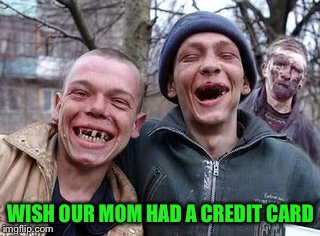 WISH OUR MOM HAD A CREDIT CARD | made w/ Imgflip meme maker