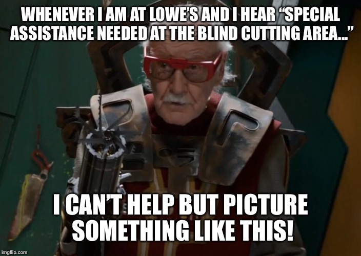 "Stan Lee makes a cameo at Lowe's  | WHENEVER I AM AT LOWE'S AND I HEAR ""SPECIAL ASSISTANCE NEEDED AT THE BLIND CUTTING AREA..."" I CAN'T HELP BUT PICTURE SOMETHING LIKE THIS! 