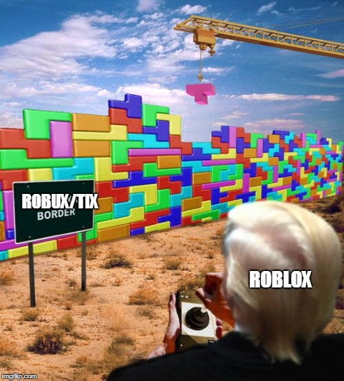 ROBUX/TIX ROBLOX | image tagged in trump tetris border wallith | made w/ Imgflip meme maker