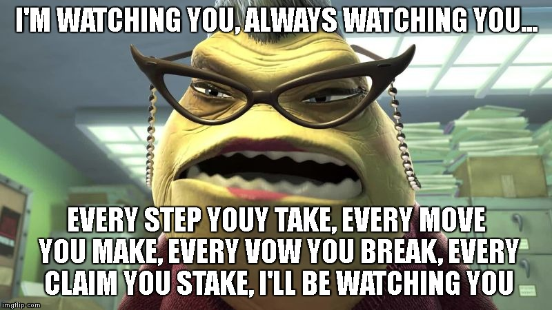 I'M WATCHING YOU, ALWAYS WATCHING YOU... EVERY STEP YOUY TAKE, EVERY MOVE YOU MAKE, EVERY VOW YOU BREAK, EVERY CLAIM YOU STAKE, I'LL BE WATC | made w/ Imgflip meme maker
