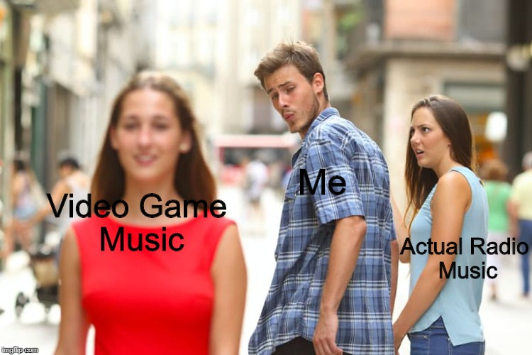Pretty Much Me. | Actual Radio Music Me Video Game Music | image tagged in memes,distracted boyfriend | made w/ Imgflip meme maker