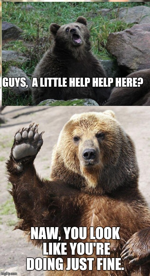 GUYS,  A LITTLE HELP HELP HERE? NAW, YOU LOOK LIKE YOU'RE DOING JUST FINE. | made w/ Imgflip meme maker