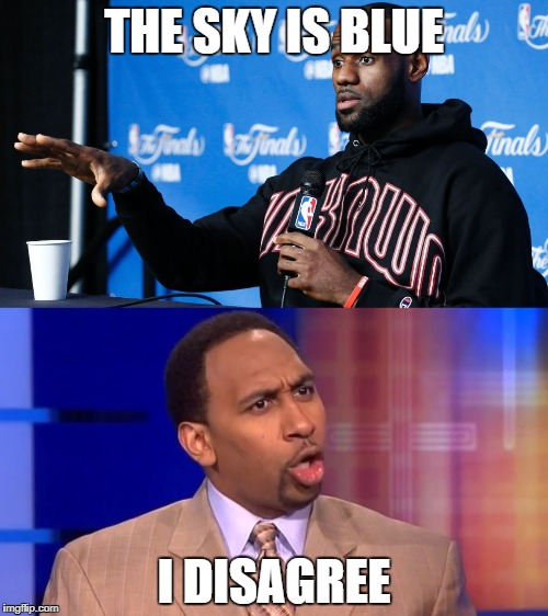 Stephen A. disagrees with LeBron | THE SKY IS BLUE I DISAGREE | image tagged in stephen a smith,lebron james,nba | made w/ Imgflip meme maker