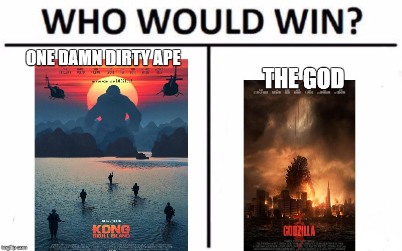 kong skull island vs godzila 14  | ONE DAMN DIRTY APE THE GOD | image tagged in memes,who would win | made w/ Imgflip meme maker