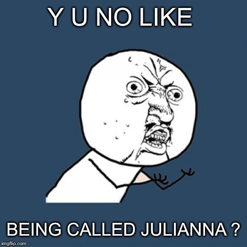 Y U No Meme | Y U NO LIKE BEING CALLED JULIANNA ? | image tagged in memes,y u no | made w/ Imgflip meme maker