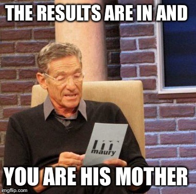 THE RESULTS ARE IN AND YOU ARE HIS MOTHER | made w/ Imgflip meme maker