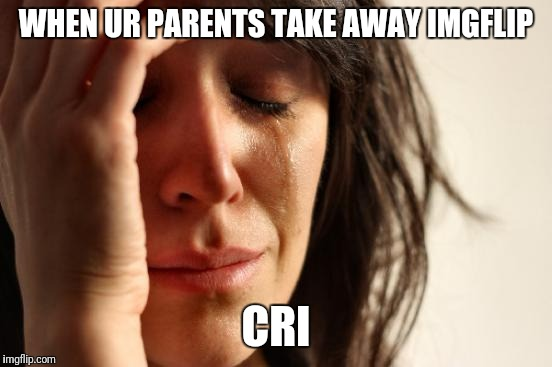 First World Problems Meme | WHEN UR PARENTS TAKE AWAY IMGFLIP CRI | image tagged in memes,first world problems | made w/ Imgflip meme maker