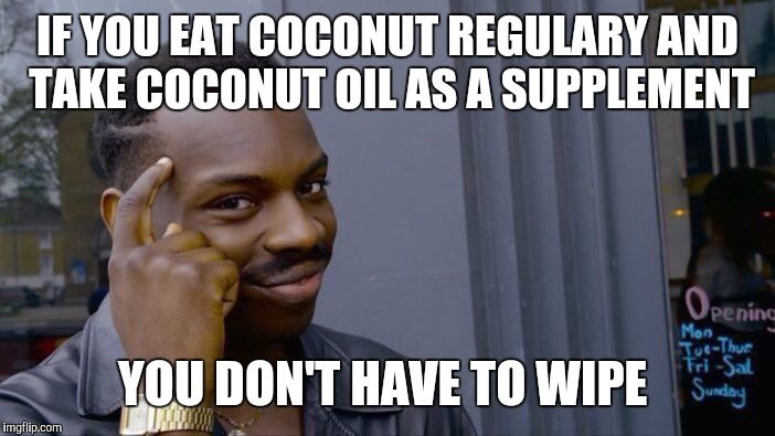 Roll Safe Think About It Meme | IF YOU EAT COCONUT REGULARY AND TAKE COCONUT OIL AS A SUPPLEMENT YOU DON'T HAVE TO WIPE | image tagged in memes,roll safe think about it | made w/ Imgflip meme maker