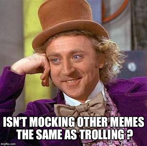 Creepy Condescending Wonka Meme | ISN'T MOCKING OTHER MEMES THE SAME AS TROLLING ? | image tagged in memes,creepy condescending wonka | made w/ Imgflip meme maker