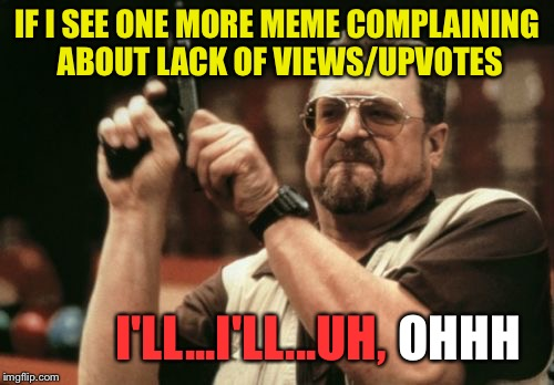 I may have gotten a little carried away. | IF I SEE ONE MORE MEME COMPLAINING ABOUT LACK OF VIEWS/UPVOTES I'LL...I'LL...UH, HOHHOT | image tagged in memes,am i the only one around here,upvotes,funny | made w/ Imgflip meme maker