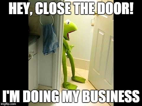 HEY, CLOSE THE DOOR! I'M DOING MY BUSINESS | image tagged in memes,kermit the frog | made w/ Imgflip meme maker