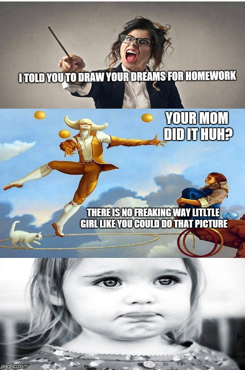 Two Buttons Meme | I TOLD YOU TO DRAW YOUR DREAMS FOR HOMEWORK THERE IS NO FREAKING WAY LITLTLE GIRL LIKE YOU COULD DO THAT PICTURE YOUR MOM DID IT HUH? | image tagged in memes,two buttons | made w/ Imgflip meme maker