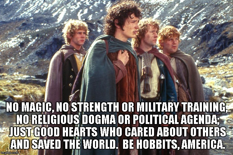 Hobbits | NO MAGIC, NO STRENGTH OR MILITARY TRAINING, NO RELIGIOUS DOGMA OR POLITICAL AGENDA; JUST GOOD HEARTS WHO CARED ABOUT OTHERS AND SAVED THE WO | image tagged in hobbits | made w/ Imgflip meme maker