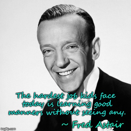Fred Astair  & good manners | ~ Fred Astair The hardest job kids face today is learning good manners without seeing any. | image tagged in fred astair,good manners,hardest job for kids | made w/ Imgflip meme maker