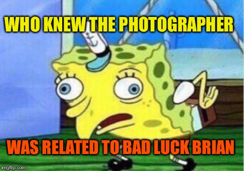 Mocking Spongebob Meme | WHO KNEW THE PHOTOGRAPHER WAS RELATED TO BAD LUCK BRIAN | image tagged in memes,mocking spongebob | made w/ Imgflip meme maker