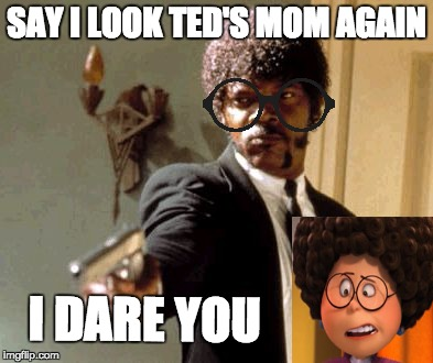 Say That Again I Dare You Meme | SAY I LOOK TED'S MOM AGAIN I DARE YOU | image tagged in memes,say that again i dare you | made w/ Imgflip meme maker