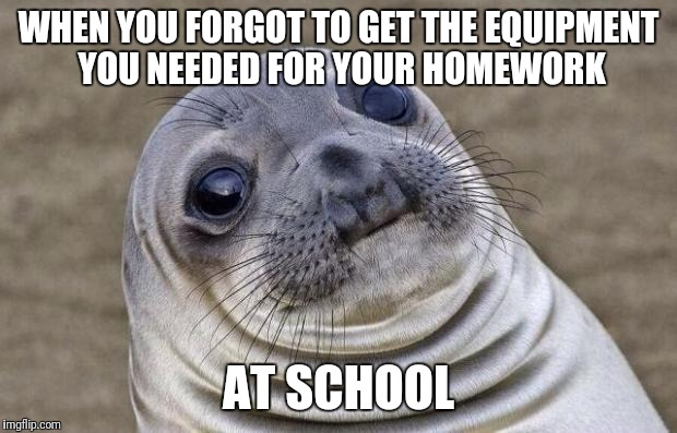 Awkward Moment Sealion Meme | WHEN YOU FORGOT TO GET THE EQUIPMENT YOU NEEDED FOR YOUR HOMEWORK AT SCHOOL | image tagged in memes,awkward moment sealion | made w/ Imgflip meme maker