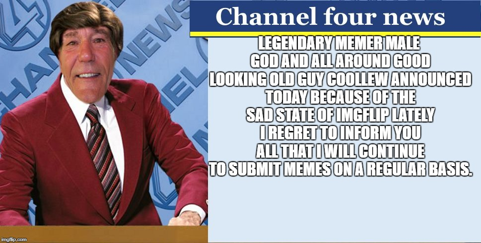 LEGENDARY MEMER male GOD AND ALL AROUND GOOD LOOKING OLD GUY COOLLEW  | LEGENDARY MEMER MALE GOD AND ALL AROUND GOOD LOOKING OLD GUY COOLLEW ANNOUNCED TODAY BECAUSE OF THE SAD STATE OF IMGFLIP LATELY I REGRET TO  | image tagged in channel four news | made w/ Imgflip meme maker