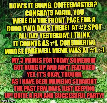 HOW'S IT GOING, COFFEEMASTER?  CONGRATS AGAIN, YOU WERE ON THE FRONT PAGE FOR A GOOD TWO DAYS THERE!  AT #2 SPOT ALL DAY YESTERDAY. I THINK  | made w/ Imgflip meme maker