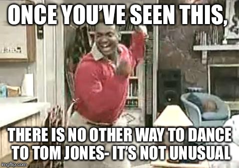 Music Week Carlton Banks Happy Dance | ONCE YOU'VE SEEN THIS, THERE IS NO OTHER WAY TO DANCE TO TOM JONES- IT'S NOT UNUSUAL | image tagged in dance,carlton banks,fresh prince of bel-air,tom jones,music week | made w/ Imgflip meme maker