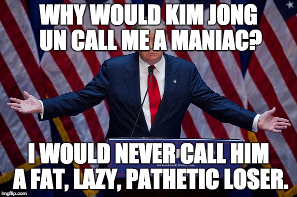 Well you just did. | WHY WOULD KIM JONG UN CALL ME A MANIAC? I WOULD NEVER CALL HIM A FAT, LAZY, PATHETIC LOSER. | image tagged in donald trump | made w/ Imgflip meme maker
