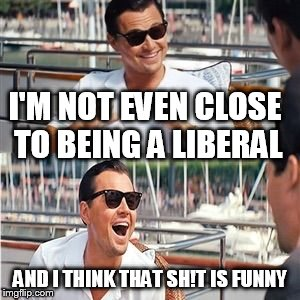 I'M NOT EVEN CLOSE TO BEING A LIBERAL AND I THINK THAT SH!T IS FUNNY | made w/ Imgflip meme maker